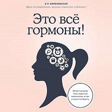 Елена Березовская - Это все гормоны! Зачем нашему телу скрытые механизмы и как с ними поладить