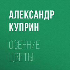 Александр Куприн - Осенние цветы