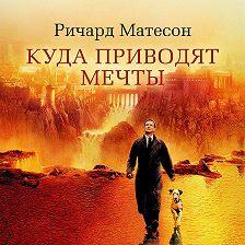 Ричард Матесон - Куда приводят мечты