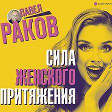 Павел Раков - Сила женского притяжения
