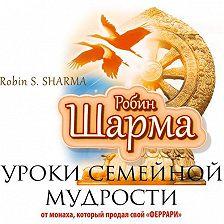 Робин Шарма - Уроки семейной мудрости от монаха, который продал свой «Феррари»
