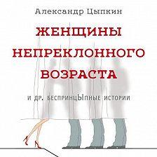 Александр Цыпкин - Женщины непреклонного возраста идр.беспринцЫпные истории