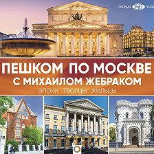 Михаил Жебрак - Пешком по Москве с Михаилом Жебраком