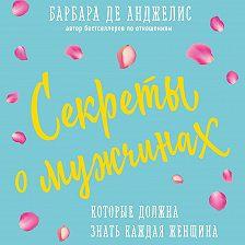 Барбара де Анджелис - Секреты о мужчинах, которые должна знать каждая женщина