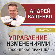 Андрей Ващенко - Управление изменениями. Российская практика. Часть 1