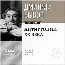 Дмитрий Быков - Лекция «Антиутопии XX века»