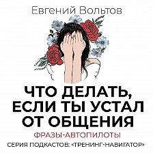 Евгений Вольтов - Что делать, если ты устал от общения. Фразы-автопилоты
