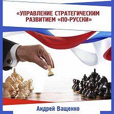 Андрей Ващенко - Управление стратегическим развитием «по-русски»
