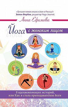 Анна Ефимова - Йога с женским лицом. 8 вдохновляющих историй, илиКакясталапреподавателем йоги