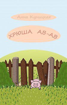 Анна Куницкая - Хрюша Ав-ав. Сказка