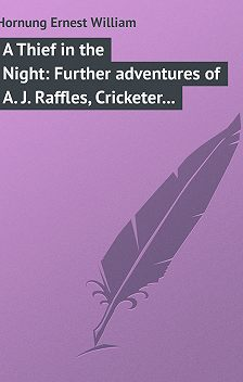 Ernest Hornung - A Thief in the Night: Further adventures of A. J. Raffles, Cricketer and Cracksman