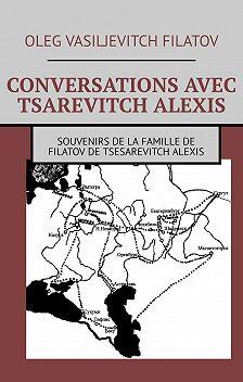 Oleg Filatov - CONVERSATIONS AVEC TSAREVITCH ALEXIS. Souvenirs de la famille de Filatov de Tsesarevitch Alexis