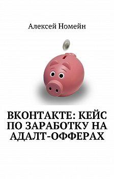 Алексей Номейн - ВКонтакте: кейс позаработку наадалт-офферах