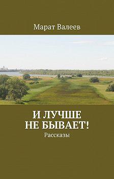 Марат Валеев - Илучше небывает! Рассказы