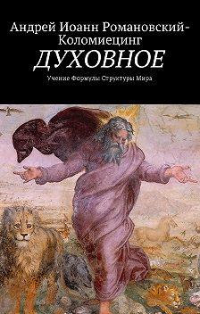 Андрей Иоанн Романовский-Коломиецинг - ДУХОВНОЕ. Учение Формулы Структуры Мира