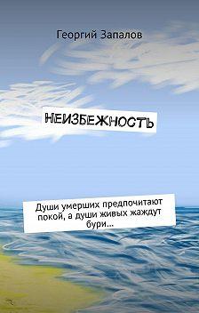Георгий Запалов - Неизбежность. Души умерших предпочитают покой, адуши живых жаждут бури…