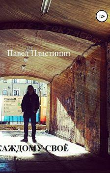 Павел Пластинин - Каждому своё. Рассказы о жизни, о смерти и о кино