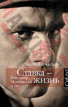 Бенгт Янгфельдт - Ставка – жизнь. Владимир Маяковский и его круг