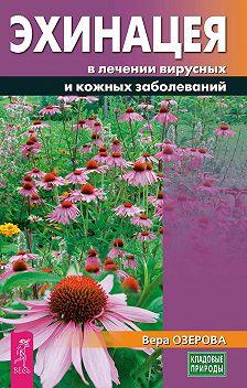 Вера Озерова - Эхинацея в лечении вирусных и кожных заболеваний