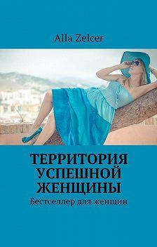 Alla Zelcer - Территория успешной женщины. Бестселлер для женщин