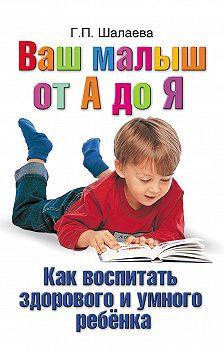Галина Шалаева - Как воспитать здорового и умного ребенка. Ваш малыш от А до Я