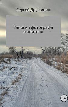Сергей Дружинин - Записки фотографа любителя