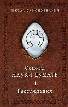 Александр Шевцов - Основы Науки думать. Книга 1. Рассуждения