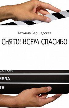 Татьяна Бершадская - Снято! Всем спасибо