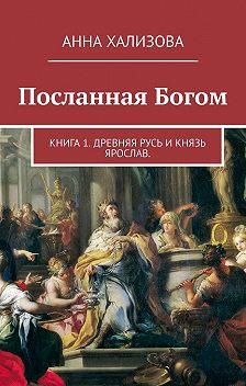 Анна Хализова - Посланная Богом. Книга 1. Древняя Русь и князь Ярослав