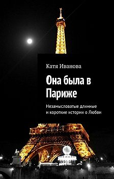 Катя Иванова - Она была в Париже. Незамысловатые длинные икороткие истории оЛюбви