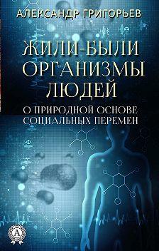 Александр Григорьев - Жили-были организмы людей