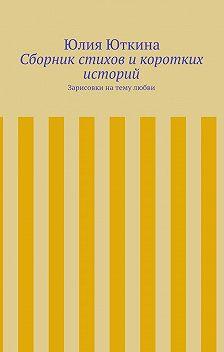 Юлия Юткина - Сборник стихов икоротких историй