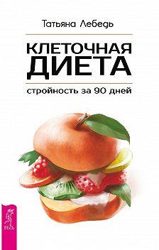 Татьяна Лебедь - Клеточная диета – стройность за 90 дней
