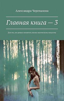 Александра Черепанова - Главная книга– 3. Для тех, кто решил посвятить жизнь магическому искусству