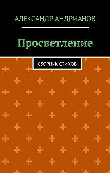 Александр Андрианов - Просветление. Сборник стихов