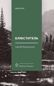 Сергей Кузнечихин - Блюститель. Рассказы, повесть