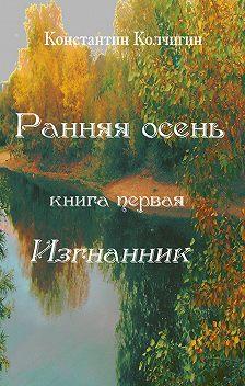 Константин Колчигин - Ранняя осень. Книга первая. Изгнанник