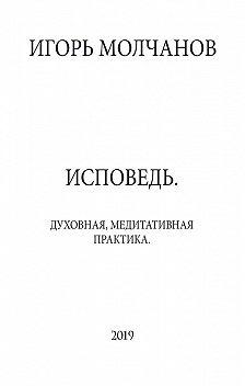Игорь Молчанов - ИСПОВЕДЬ. Духовная, медитативная практика
