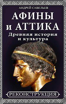 Андрей Савельев - Афины и Аттика. Древняя история и культура