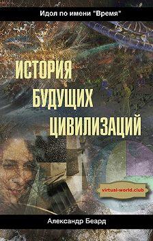 Александр Беард - История будущих цивилизаций. Идол по имени «Время»