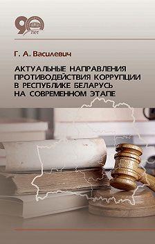 Григорий Василевич - Актуальные направления противодействия коррупции в Республике Беларусь на современном этапе