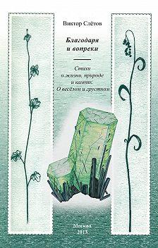 Виктор Слётов - Благодаря и вопреки. Стихи о жизни, природе и камнях. О веселом и грустном