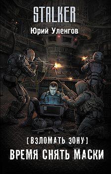 Юрий Уленгов - Взломать Зону. Время снять маски