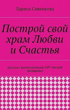 Лариса Савенкова - Построй свой храм Любви иСчастья. Размышления 109-летней женщины