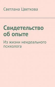 Светлана Цветкова - Свидетельство об опыте. Из жизни неидеального психолога