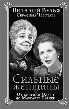 Виталий Вульф - Сильные женщины. От княгини Ольги до Маргарет Тэтчер