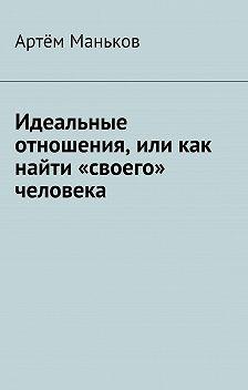 Артём Маньков - Идеальные отношения, или как найти «своего» человека