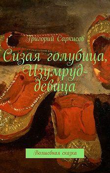 Григорий Саркисов - Сизая голубица, Изумруд-девица. Волшебные сказки