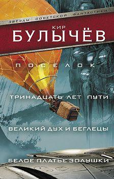 Кир Булычев - Поселок. Тринадцать лет пути. Великий дух и беглецы. Белое платье Золушки (сборник)