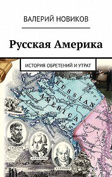 Валерий Новиков - Русская Америка. История обретений иутрат